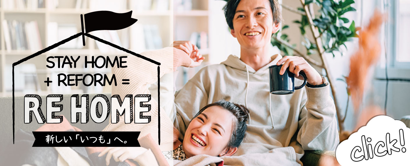 STAY HOME + REFORM = RE HOME 新しい「いつも」へ。